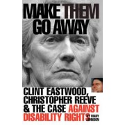 Make Them Go Away: Clint Eastwood, Christopher Reeve and the Case Against Disability Rights by Mary Johnson