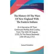 The History Of The Wars Of New-England With The Eastern Indians by Samuel Penhallow