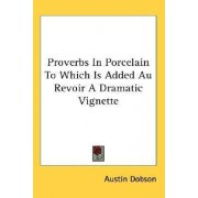 Proverbs in Porcelain to Which Is Added Au Revoir a Dramatic Vignette by Austin Dobson