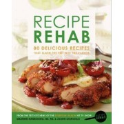 Recipe Rehab: 80 Delicious Recipes That Slash the Fat, Not the Flavor by JoAnn Cianciulli