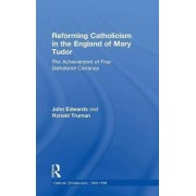 Reforming Catholicism in the England of Mary Tudor by Ronald W. Truman