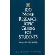 100 More Research Topic Guides for Students by Dana McDougald