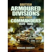 British Armoured Divisions and Their Commanders, 1939-1945 by Richard Doherty