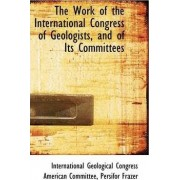 The Work of the International Congress of Geologists, and of Its Committees by International Geological Co Committee