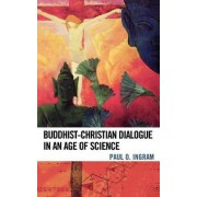 Buddhist-Christian Dialogue in an Age of Science by Paul O. Ingram