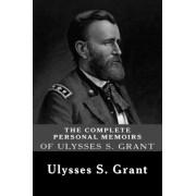 The Complete Personal Memoirs of Ulysses S. Grant by Ulysses S Grant