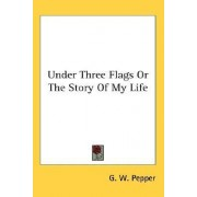 Under Three Flags or the Story of My Life by G W Pepper