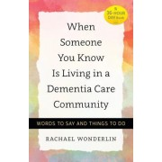 When Someone You Know Is Living in a Dementia Care Community: Words to Say and Things to Do