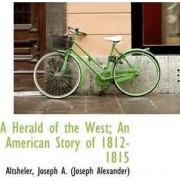 A Herald of the West; An American Story of 1812-1815 by Altshele Joseph a (Joseph Alexander)