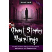 True Ghost Stories and Hauntings Volume II: Chilling Stories of Poltergeists, Unexplained Phenomenon, and Haunted Houses