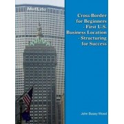 Cross-Border for Beginners - First U.S. Business Location - Structuring for Success by John Busey Wood