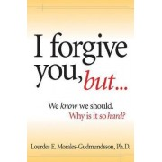 I Forgive You, But... by Lourdes E Morales-Gudmundsson