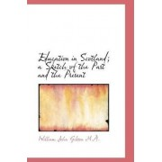 Education in Scotland; A Sketch of the Past and the Present by William John Gibson