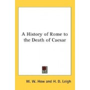 A History of Rome to the Death of Caesar by W. W. How