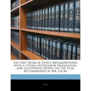 The First Book of Ovid's Metamorphoses, with a Literal Interlinear Translation, and Illustrative Notes, on the Plan Recommended by Mr. Locke by Ovid