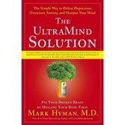 The Ultramind Solution: Fix Your Broken Brain by Healing Your Body First: The Simple Way to Defeat Depression, Overcome Anxiety, and Sharpen Y
