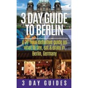 3 Day Guide to Berlin -A 72-Hour Definitive Guide on What to See, Eat and Enjoy by 3 Day City Guides