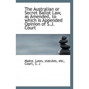 The Australian or Secret Ballot Law, as Amended, to Which Is Appended Opinion of S.J. Court by Maine Statutes Etc Laws