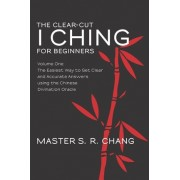 The Clear-Cut I Ching for Beginners by Master S R Chang