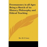 Freemasonry in All Ages Being a Sketch of Its History, Philosophy, and Ethical Teaching by Rev M F Carey