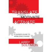 Translate, Motivate, Activate: A Leader's Guide to Mobilizing Change