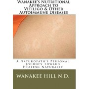 Wanakee' S Nutritional Approach to Vitiligo & Other Autoimmune Diseases by Wanakee Hill N D