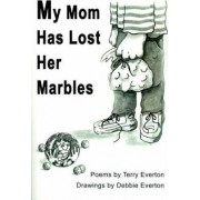 My Mom Has Lost Her Marbles by Terry Everton