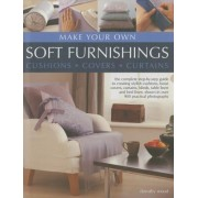 Make Your Own Soft Furnishings: Cushions, Covers, Curtains: The Complete Step-By-Step Guide to Creating Stylish Cushions, Loose Covers, Curtains, Blin