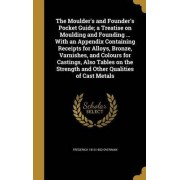The Moulder's and Founder's Pocket Guide; A Treatise on Moulding and Founding ... with an Appendix Containing Receipts for Alloys, Bronze, Varnishes, and Colours for Castings, Also Tables on the Strength and Other Qualities of Cast Metals by Frederick 181