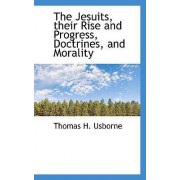 The Jesuits, Their Rise and Progress, Doctrines, and Morality by Thomas H Usborne