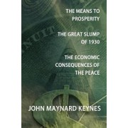 The Means to Prosperity, The Great Slump of 1930, The Economic Consequences of the Peace by John Maynard Keynes