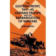 The Eastern Front, 1941-45, German Troops and the Barbarisation of Warfare 2001 by Omer Bartov