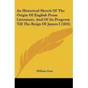 An Historical Sketch of the Origin of English Prose Literature, and of Its Progress Till the Reign of James I (1835) by William Gray