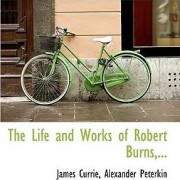 The Life and Works of Robert Burns, ... by Currie