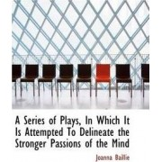 A Series of Plays, in Which It Is Attempted to Delineate the Stronger Passions of the Mind by Joanna Baillie