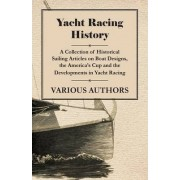 Yacht Racing History - A Collection of Historical Sailing Articles on Boat Designs, the America's Cup and the Developments in Yacht Racing by Various