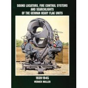 Sound Locators, Fire Control Systems and Searchlights of the German Heavy Flak Units 1939-1945 by Werner M