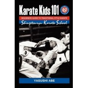 Karate Kids 101 Beginners Guide to Traditional Style Karate by Yasushi Abe
