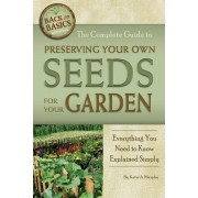 The Complete Guide to Preserving Your Own Seeds for Your Garden by Katharine Murphy