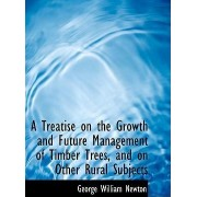 A Treatise on the Growth and Future Management of Timber Trees, and on Other Rural Subjects by George William Newton