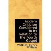 Modern Criticism Considered in Its Relation to the Fourth Gospel by Watkins Henry William