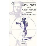 Instructions For The Exercise Of Small Arms, Field Pieces, Etc. For the Use Of Her Majesty's Ships by The Admiralty