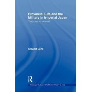 Provincial Life and the Military in Imperial Japan by Stewart Lone