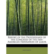 Report of the Proceedings of the Congress of the Pan-American Federation of Labor by Anonymous