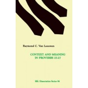 Context and Meaning in Proverbs 25-27 by Raymond C Van Leeuwen