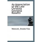 An Appreciation of the Late Christina Georgina Rossetti by Westcott Brooke Foss