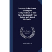 Lessons in Business, a Complete Compendium of How to Do Business by the Latest and Safest Methods ..