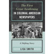 The First Great Awakening in Colonial American Newspapers by Lisa Smith