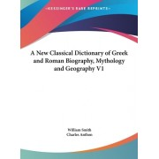 A New Classical Dictionary of Greek and Roman Biography, Mythology and Geography V1