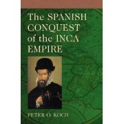 The Spanish Conquest of the Inca Empire by Peter O. Koch
